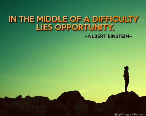 In the middle of a difficulty lies opportunity - Albert Einstein