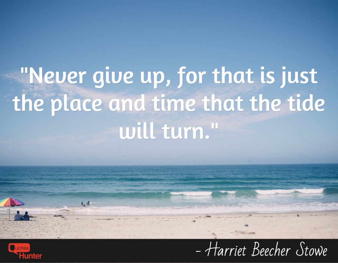 Never give up, for that is just the place and time that the tide will turn.