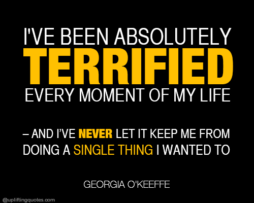 I've been absolutely terrified every moment of my life – and I've never let it keep me from doin