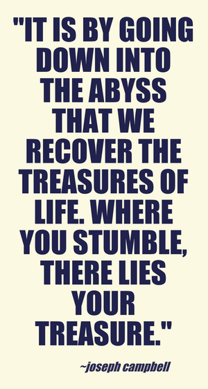 It is by going down into the abyss that we recover the treasures of life. Where you stumble, there l