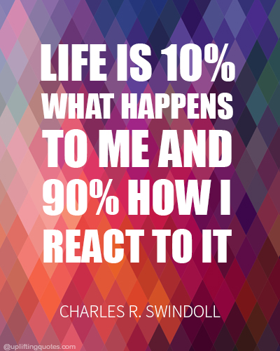 Life is 10% what happens to me and 90% how I react to it.