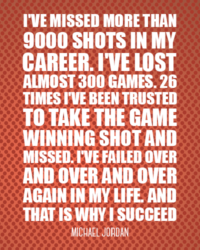 I've missed more than 9000 shots in my career. I've lost almost 300 games. 26 times I've been truste
